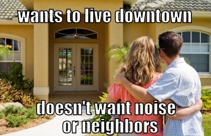 When they want to live in a certain location, but refuse to put up with any of the inconveniences that come with the area: